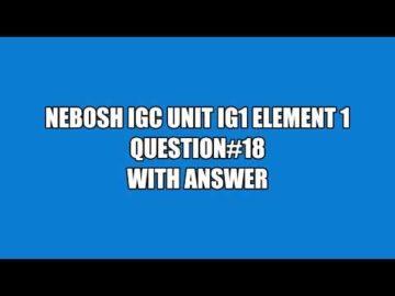 NEBOSH IGC UNIT IG1 ELEMENT 1 QUESTION 18 WITH ANSWER