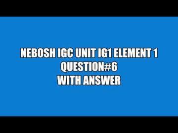 NEBOSH IGC UNIT IG1 ELEMENT 1 QUESTION 6 WITH ANSWER